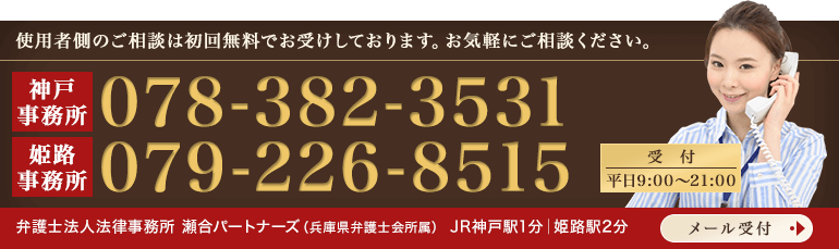 使用者側のご相談は初回無料でお受けしております。お気軽にご相談ください。 神戸事務所 TEL:078-382-3531 姫路事務所 TEL:079-226-8515 受付 平日9:00~21:00 メール受付はこちら